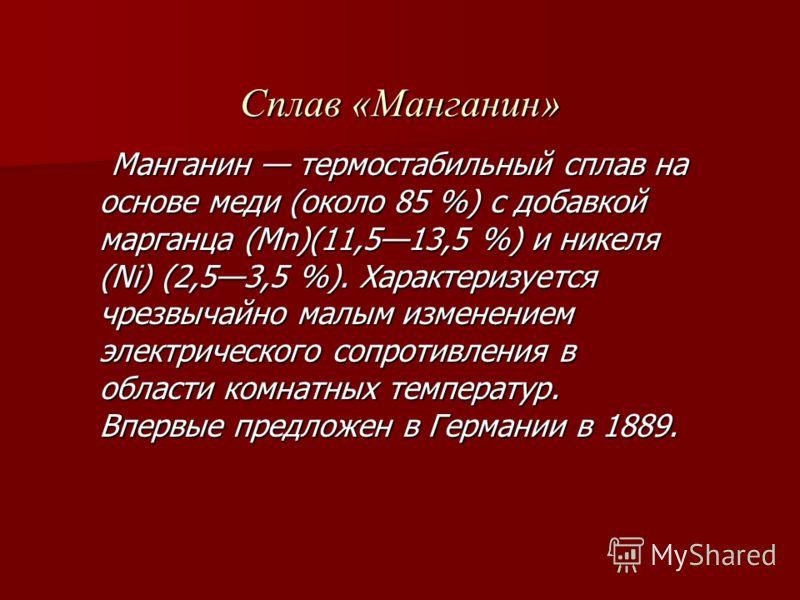 Сплав «Манганин» Манганин термостабильный сплав на основе меди (около 85 %) с добавкой марганца (Mn)(11,513,5 %) и никеля (Ni) (2,53,5 %). Характеризуется чрезвычайно малым изменением электрического сопротивления в области комнатных температур. Вперв
