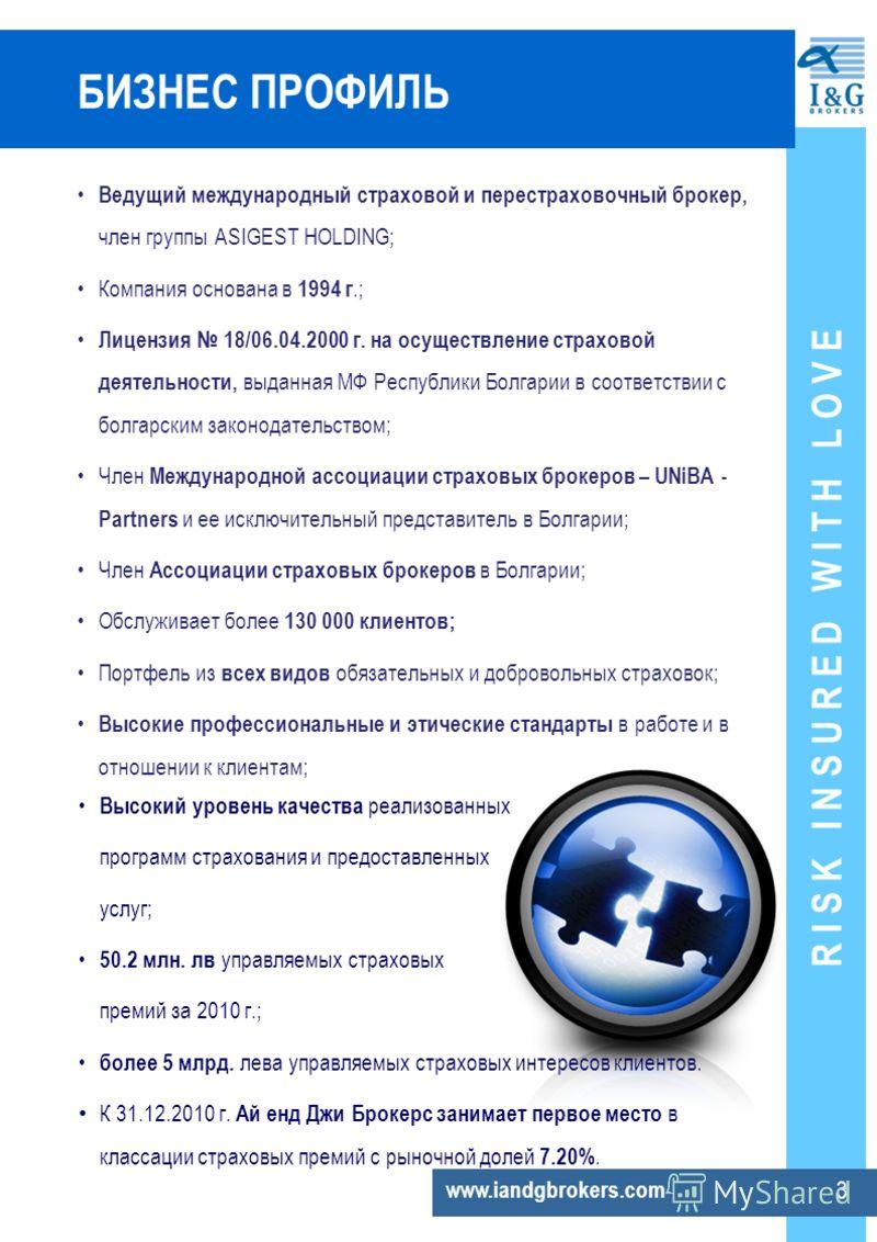 R I S K I N S U R E D W I T H L O V E www.iandgbrokers.com 3 БИЗНЕС ПРОФИЛЬ Ведущий международный страховой и перестраховочный брокер, член группы ASIGEST HOLDING; Компания основана в 1994 г.; Лицензия 18/06.04.2000 г. на осуществление страховой деят
