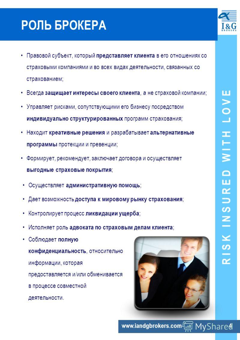 R I S K I N S U R E D W I T H L O V E www.iandgbrokers.com 4 РОЛЬ БРОКЕРА Правовой субъект, который представляет клиента в его отношениях со страховыми компаниями и во всех видах деятельности, связанных со страхованием; Всегда защищает интересы своег