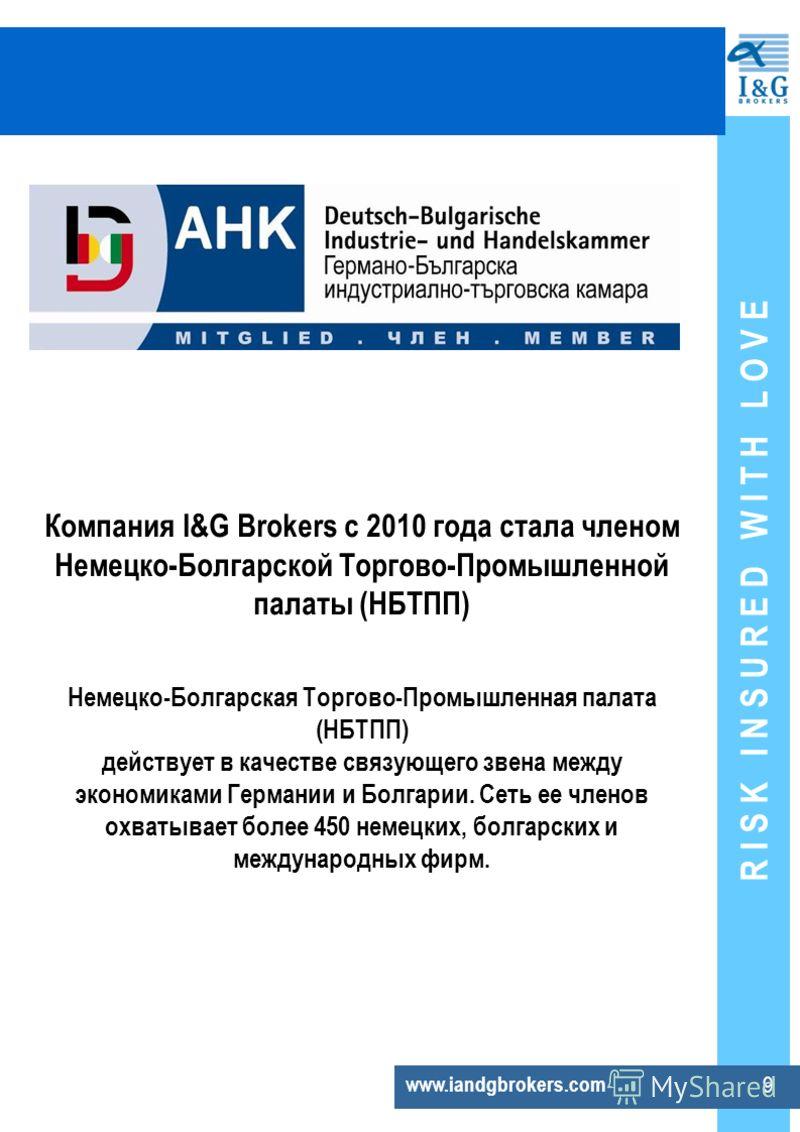R I S K I N S U R E D W I T H L O V E 9 www.iandgbrokers.com Компания I&G Brokers с 2010 года стала членом Немецко-Болгарской Торгово-Промышленной палаты (НБТПП) Немецко-Болгарская Торгово-Промышленная палата (НБТПП) действует в качестве связующего з