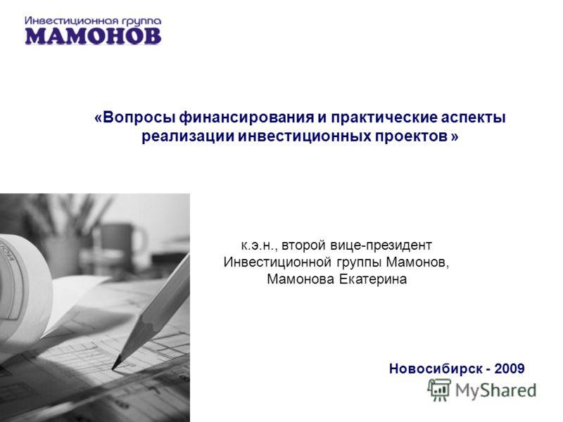 «Вопросы финансирования и практические аспекты реализации инвестиционных проектов » Новосибирск - 2009 к.э.н., второй вице-президент Инвестиционной группы Мамонов, Мамонова Екатерина
