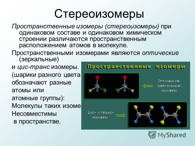 Стереоизомеры Пространственные изомеры (стереоизомеры) при одинаковом составе и одинаковом химическом строении различаются пространственным расположением атомов в молекуле. Пространственными изомерами являются оптические (зеркальные) и цис-транс изом
