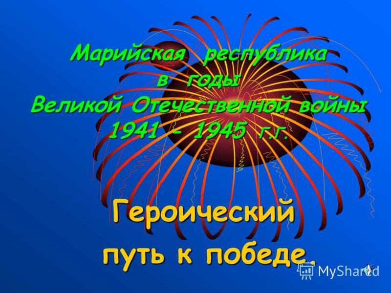 Марийская республика в годы Великой Отечественной войны 1941 - 1945 г.г. Героический путь к победе. путь к победе.