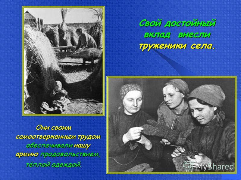 Они своим самоотверженным трудом обеспечивали нашу армию продовольствием, тёплой одеждой. Свой достойный вклад внесли труженики села.