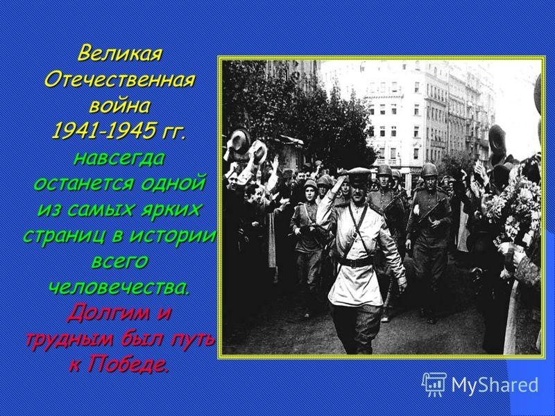 Великая Отечественная война 1941-1945 гг. навсегда останется одной из самых ярких страниц в истории всего человечества. Долгим и трудным был путь к Победе.