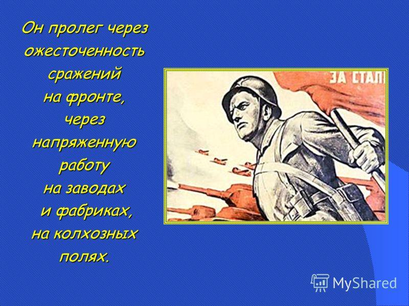 Он пролег через ожесточенность сражений на фронте, через напряженную работу на заводах и фабриках, и фабриках, на колхозных полях.