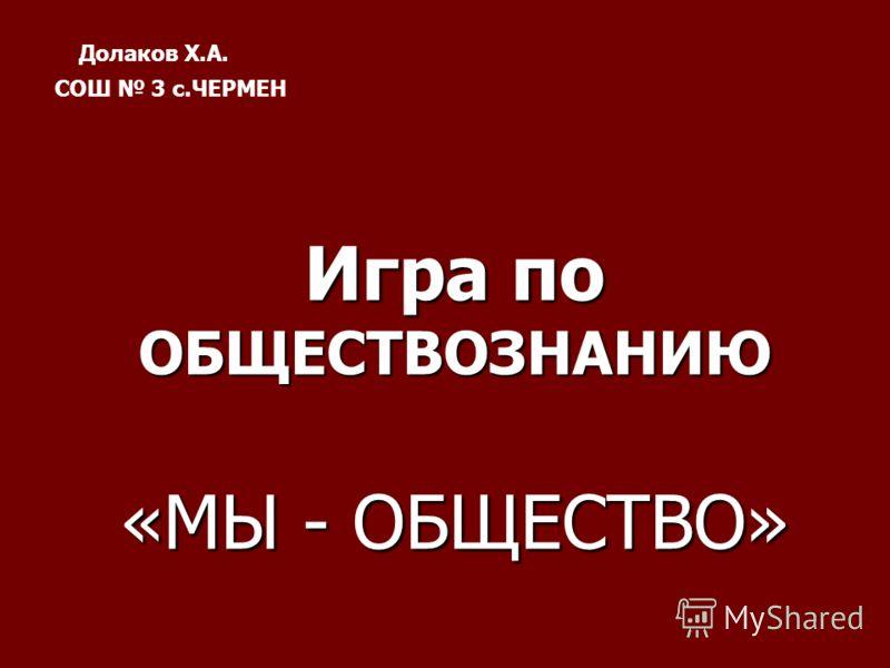 Игра по ОБЩЕСТВОЗНАНИЮ «МЫ - ОБЩЕСТВО» Долаков Х.А. СОШ 3 с.ЧЕРМЕН
