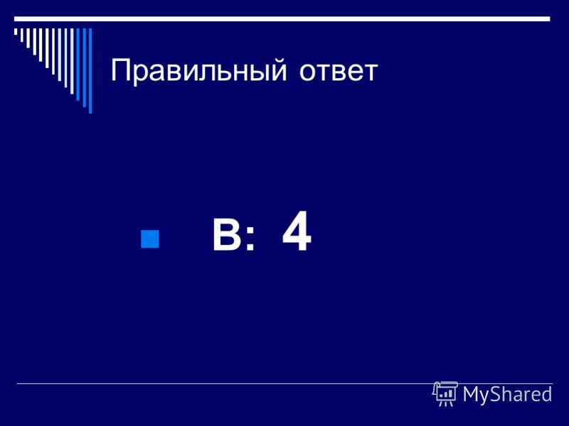 Правильный ответ В: 4