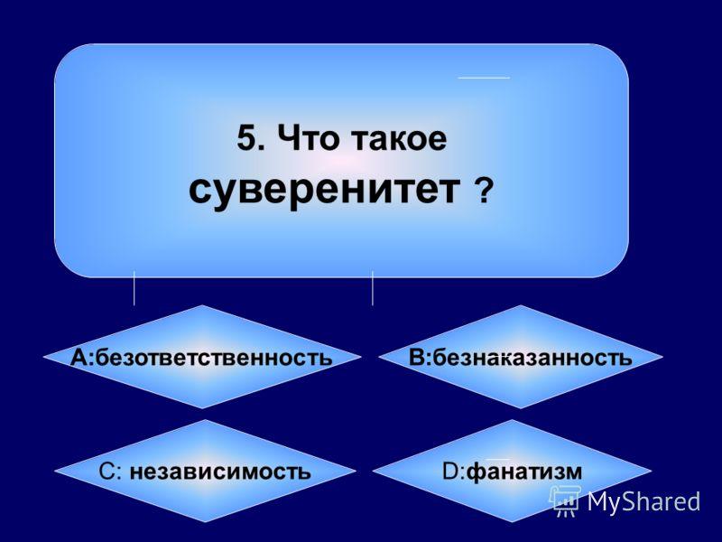 5. Что такое суверенитет ? А:безответственность B:безнаказанность C: независимость D:фанатизм