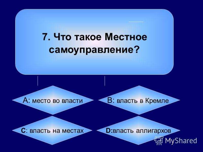 7. Что такое Местное самоуправление? А: место во власти B: власть в Кремле C: власть на местах D:власть аллигархов