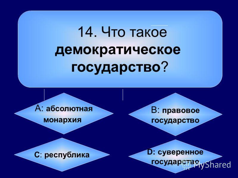 14. Что такое демократическое государство? А: абсолютная монархия B: правовое государство C: республика D: суверенное государство