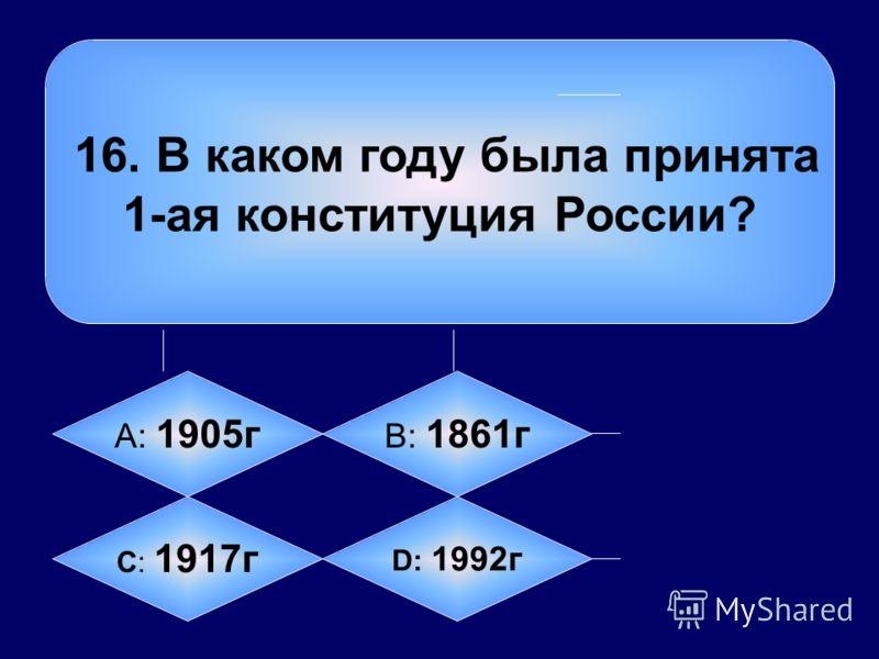 16. В каком году была принята 1-ая конституция России? А: 1905г B: 1861г C: 1917г D: 1992г