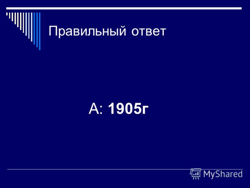 Правильный ответ А: 1905г