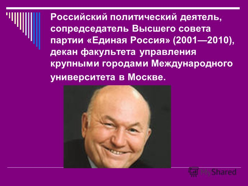 Российский политический деятель, сопредседатель Высшего совета партии «Единая Россия» (20012010), декан факультета управления крупными городами Международного университета в Москве.