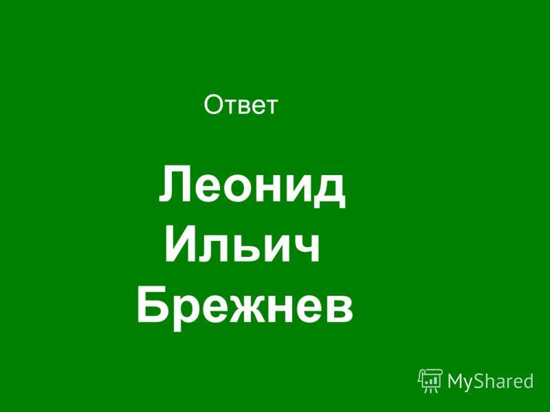 Ответ Леонид Ильич Брежнев