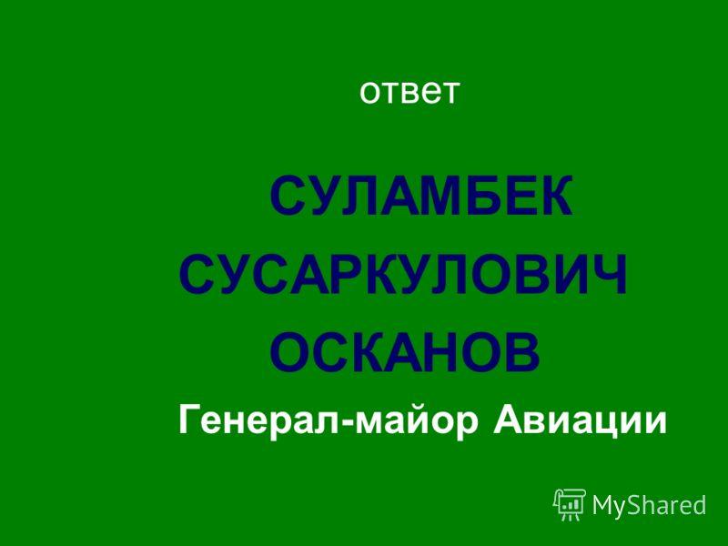 ответ СУЛАМБЕК СУСАРКУЛОВИЧ ОСКАНОВ Генерал-майор Авиации