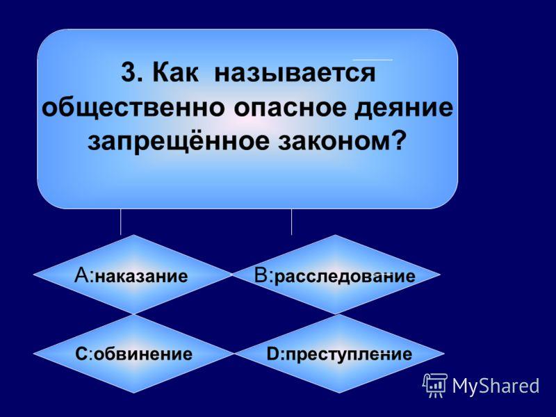 3. Как называется общественно опасное деяние запрещённое законом? А: наказание B: расследование C:обвинение D:преступление