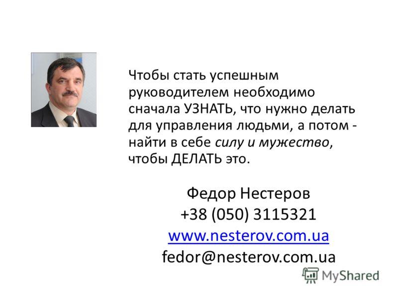 Чтобы стать успешным руководителем необходимо сначала УЗНАТЬ, что нужно делать для управления людьми, а потом - найти в себе силу и мужество, чтобы ДЕЛАТЬ это. Федор Нестеров +38 (050) 3115321 www.nesterov.com.ua fedor@nesterov.com.ua