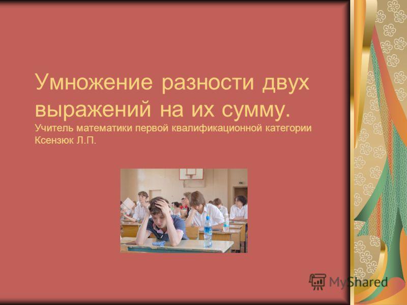 Умножение разности двух выражений на их сумму. Учитель математики первой квалификационной категории Ксензюк Л.П.