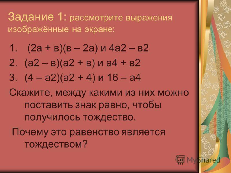 Задание 1: рассмотрите выражения изображённые на экране: 1. (2а + в)(в – 2а) и 4а2 – в2 2.(а2 – в)(а2 + в) и а4 + в2 3.(4 – а2)(а2 + 4) и 16 – а4 Скажите, между какими из них можно поставить знак равно, чтобы получилось тождество. Почему это равенств