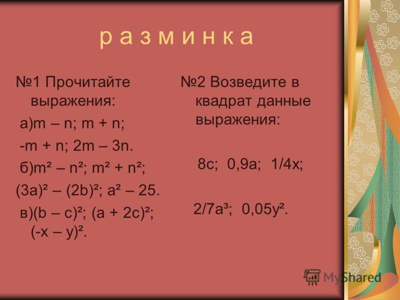 р а з м и н к а 1 Прочитайте выражения: а)m – n; m + n; -m + n; 2m – 3n. б)m² – n²; m² + n²; (3a)² – (2b)²; a² – 25. в)(b – c)²; (a + 2c)²; (-x – y)². 2 Возведите в квадрат данные выражения: 8c; 0,9a; 1/4x; 2/7a³; 0,05y².