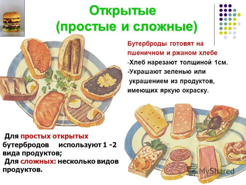 Открытые (простые и сложные) Открытые (простые и сложные) Бутерброды готовят на пшеничном и ржаном хлебе -Хлеб нарезают толщиной 1см. -Украшают зеленью или украшением из продуктов, имеющих яркую окраску. Для простых открытых бутербродов используют 1
