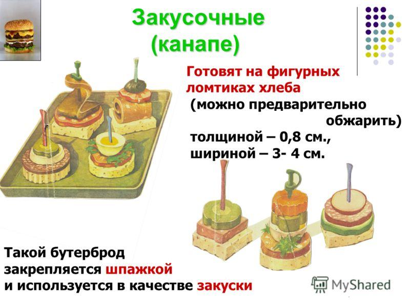 Закусочные (канапе) Закусочные (канапе) Готовят на фигурных ломтиках хлеба (можно предварительно обжарить) толщиной – 0,8 см., шириной – 3- 4 см. Такой бутерброд закрепляется шпажкой и используется в качестве закуски