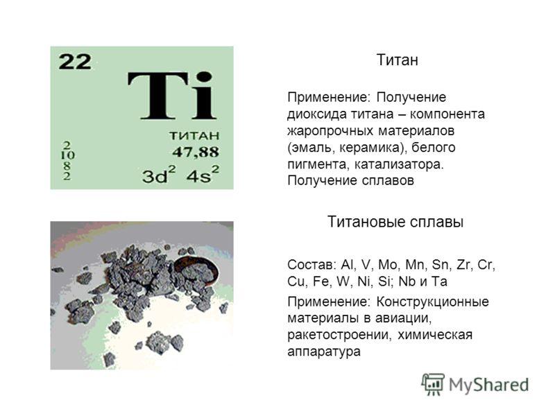 Титан Применение: Получение диоксида титана – компонента жаропрочных материалов (эмаль, керамика), белого пигмента, катализатора. Получение сплавов Титановые сплавы Состав: Al, V, Mo, Mn, Sn, Zr, Cr, Cu, Fe, W, Ni, Si; Nb и Та Применение: Конструкцио
