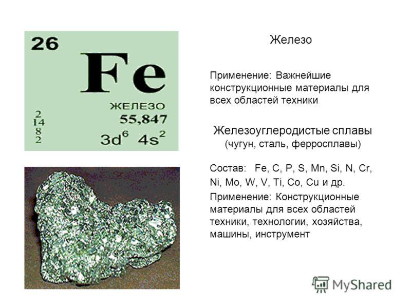 Железо Применение: Важнейшие конструкционные материалы для всех областей техники Железоуглеродистые сплавы (чугун, сталь, ферросплавы) Состав: Fe, C, Р, S, Mn, Si, N, Cr, Ni, Mo, W, V, Ti, Со, Cu и др. Применение: Конструкционные материалы для всех о