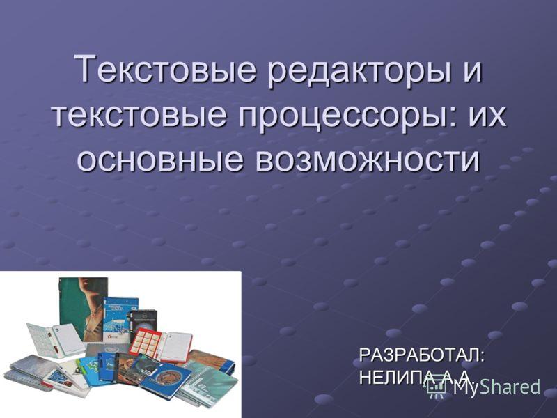 Текстовые редакторы и текстовые процессоры: их основные возможности РАЗРАБОТАЛ: НЕЛИПА А.А.