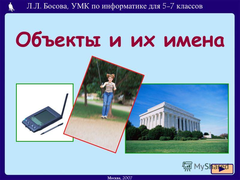 Л.Л. Босова, УМК по информатике для 5-7 классов Москва, 2007 Объекты и их имена