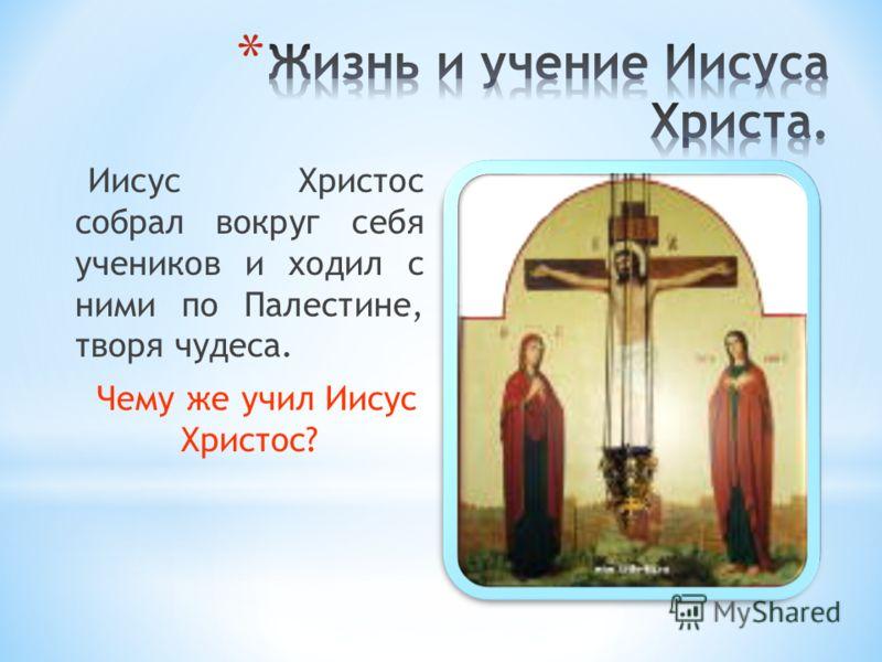 Иисус Христос собрал вокруг себя учеников и ходил с ними по Палестине, творя чудеса. Чему же учил Иисус Христос?