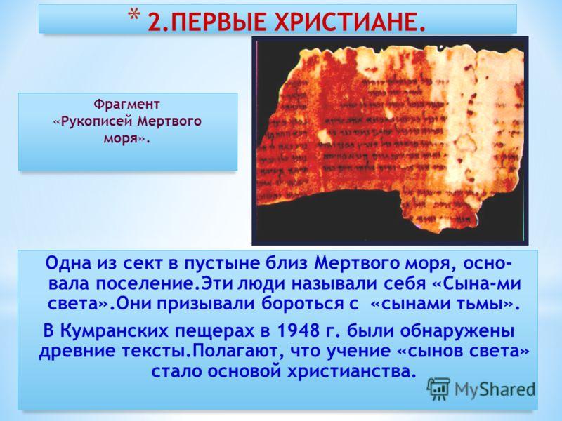 * 2.ПЕРВЫЕ ХРИСТИАНЕ. Одна из сект в пустыне близ Мертвого моря, осно- вала поселение.Эти люди называли себя «Сына-ми света».Они призывали бороться с «сынами тьмы». В Кумранских пещерах в 1948 г. были обнаружены древние тексты.Полагают, что учение «с