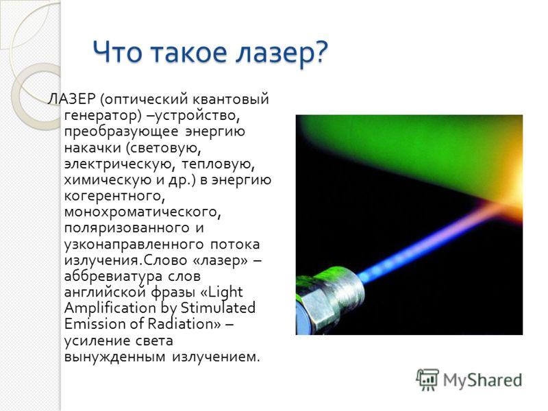 Что такое лазер ? ЛАЗЕР ( оптический квантовый генератор ) – устройство, преобразующее энергию накачки ( световую, электрическую, тепловую, химическую и др.) в энергию когерентного, монохроматического, поляризованного и узконаправленного потока излуч