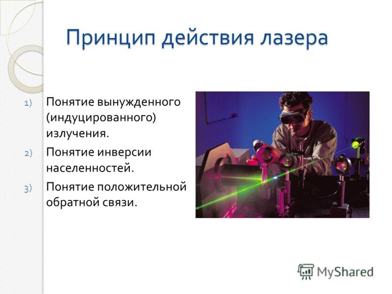 Принцип действия лазера 1) Понятие вынужденного ( индуцированного ) излучения. 2) Понятие инверсии населенностей. 3) Понятие положительной обратной связи.