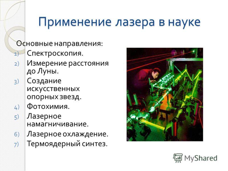 Применение лазера в науке Основные направления : 1) Спектроскопия. 2) Измерение расстояния до Луны. 3) Создание искусственных опорных звезд. 4) Фотохимия. 5) Лазерное намагничивание. 6) Лазерное охлаждение. 7) Термоядерный синтез.