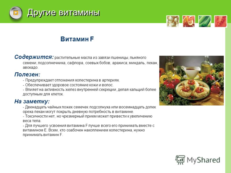 Другие витамины Витамин F Содержится: растительные масла из завязи пшеницы, льняного семени, подсолнечника, сафлора, соевых бобов, арахиса; миндаль, пекан, авокадо. Полезен: - Предупреждает отложения холестерина в артериях. - Обеспечивает здоровое со