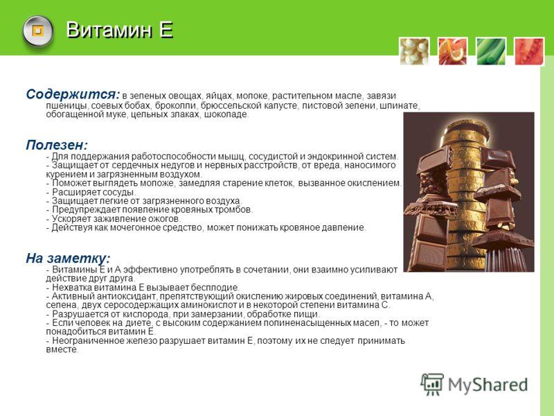 Витамин Е Содержится: в зеленых овощах, яйцах, молоке, растительном масле, завязи пшеницы, соевых бобах, броколли, брюссельской капусте, листовой зелени, шпинате, обогащенной муке, цельных злаках, шоколаде. Полезен: - Для поддержания работоспособност