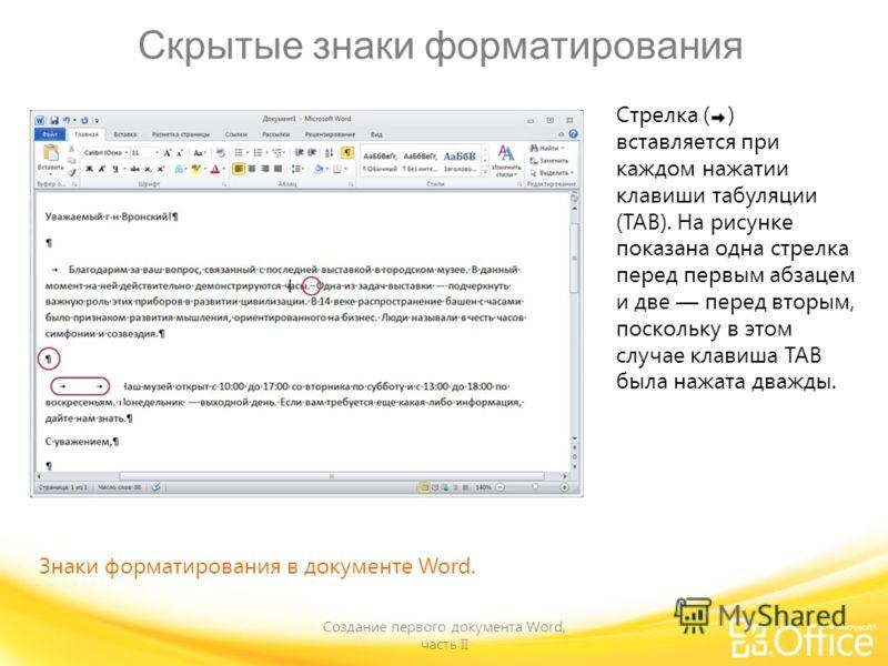 Скрытые знаки форматирования Создание первого документа Word, часть II Знаки форматирования в документе Word. Стрелка ( ) вставляется при каждом нажатии клавиши табуляции (TAB). На рисунке показана одна стрелка перед первым абзацем и две перед вторым