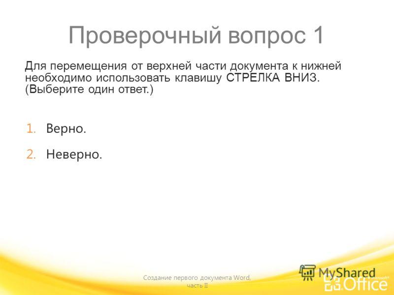 Проверочный вопрос 1 Для перемещения от верхней части документа к нижней необходимо использовать клавишу СТРЕЛКА ВНИЗ. (Выберите один ответ.) Создание первого документа Word, часть II 1.Верно. 2.Неверно.