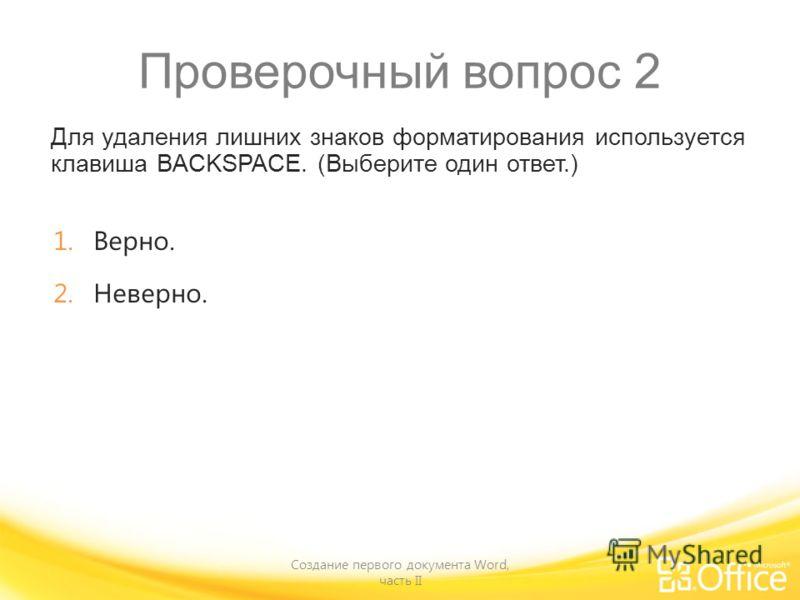 Проверочный вопрос 2 Для удаления лишних знаков форматирования используется клавиша BACKSPACE. (Выберите один ответ.) Создание первого документа Word, часть II 1.Верно. 2.Неверно.
