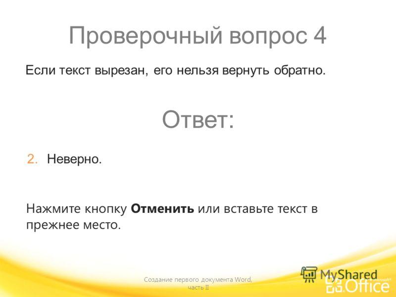 Проверочный вопрос 4 Создание первого документа Word, часть II Нажмите кнопку Отменить или вставьте текст в прежнее место. Если текст вырезан, его нельзя вернуть обратно. Ответ: 2. Неверно.