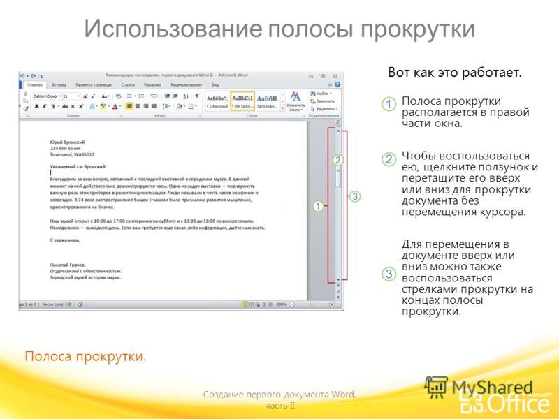 Использование полосы прокрутки Создание первого документа Word, часть II Вот как это работает. Полоса прокрутки располагается в правой части окна. Чтобы воспользоваться ею, щелкните ползунок и перетащите его вверх или вниз для прокрутки документа без