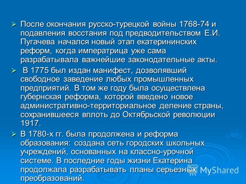 После окончания русско-турецкой войны 1768-74 и подавления восстания под предводительством Е.И. Пугачева начался новый этап екатерининских реформ, когда императрица уже сама разрабатывала важнейшие законодательные акты. После окончания русско-турецко