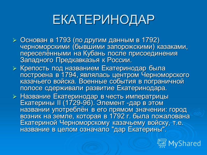 ЕКАТЕРИНОДАР Основан в 1793 (по другим данным в 1792) черноморскими (бывшими запорожскими) казаками, переселёнными на Кубань после присоединения Западного Предкавказья к России. Основан в 1793 (по другим данным в 1792) черноморскими (бывшими запорожс