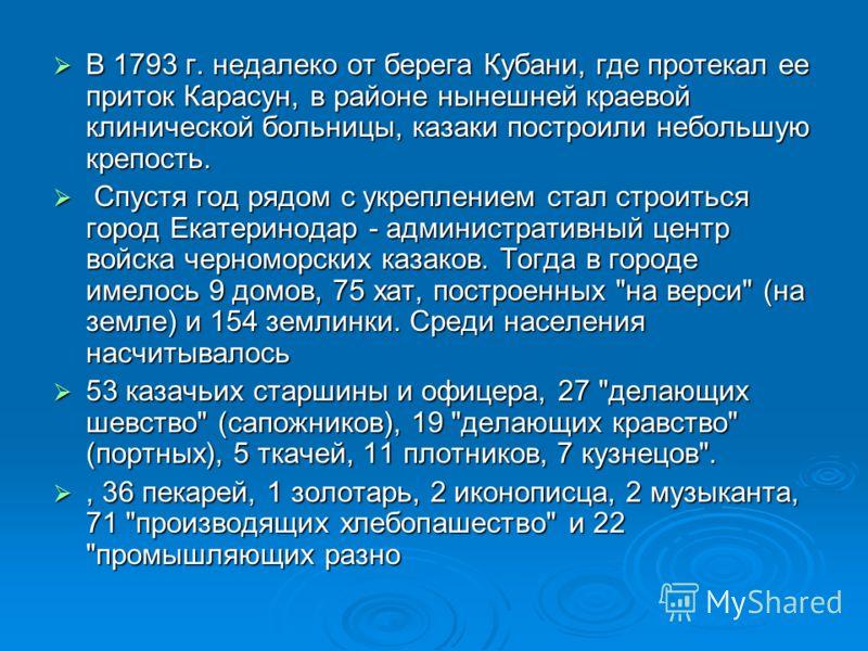 В 1793 г. недалеко от берега Кубани, где протекал ее приток Карасун, в районе нынешней краевой клинической больницы, казаки построили небольшую крепость. В 1793 г. недалеко от берега Кубани, где протекал ее приток Карасун, в районе нынешней краевой к