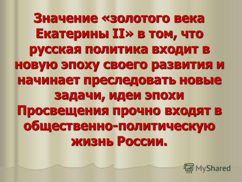 Значение «золотого века Екатерины II» в том, что русская политика входит в новую эпоху своего развития и начинает преследовать новые задачи, идеи эпохи Просвещения прочно входят в общественно-политическую жизнь России.