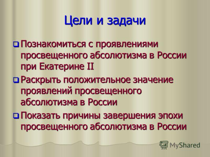 Цели и задачи Познакомиться с проявлениями просвещенного абсолютизма в России при Екатерине II Познакомиться с проявлениями просвещенного абсолютизма в России при Екатерине II Раскрыть положительное значение проявлений просвещенного абсолютизма в Рос
