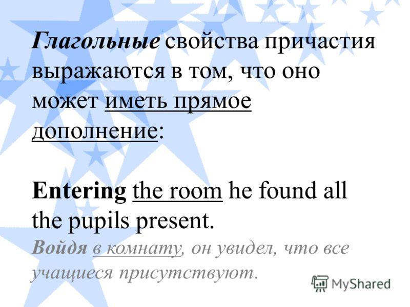 Глагольные свойства причастия выражаются в том, что оно может иметь прямое дополнение: Entering the room he found all the pupils present. Войдя в комнату, он увидел, что все учащиеся присутствуют.