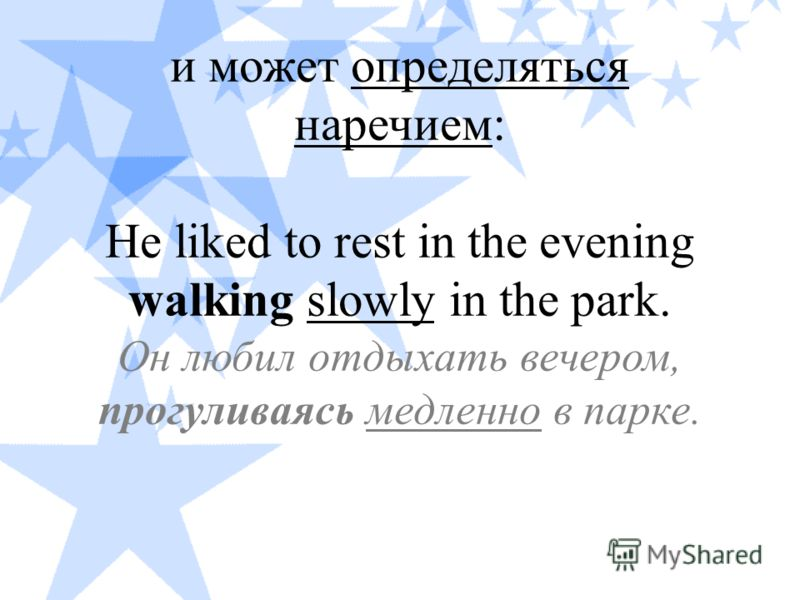 и может определяться наречием: He liked to rest in the evening walking slowly in the park. Он любил отдыхать вечером, прогуливаясь медленно в парке.